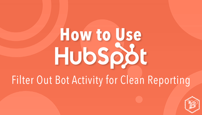 How to Use HubSpot- Filter Out Bot Activity for Clean Reporting