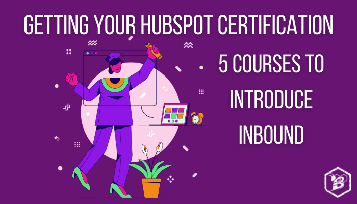 Getting Your HubSpot Certification: 5 Courses to Introduce Inbound