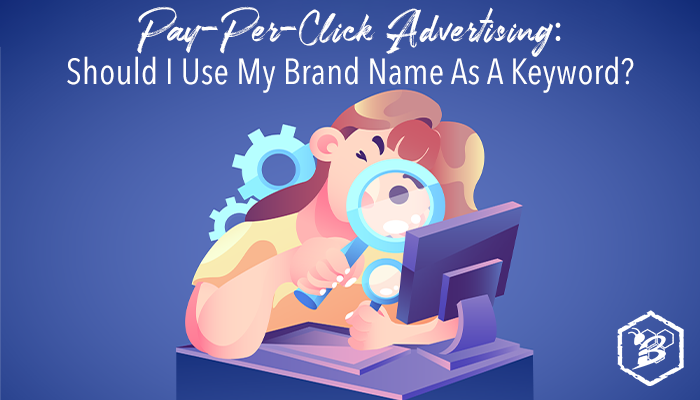 Pay-Per-Click Advertising: Should I Use My Brand Name As A Keyword?