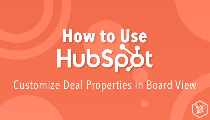 How to Use HubSpot: Customize Deal Properties In Board View